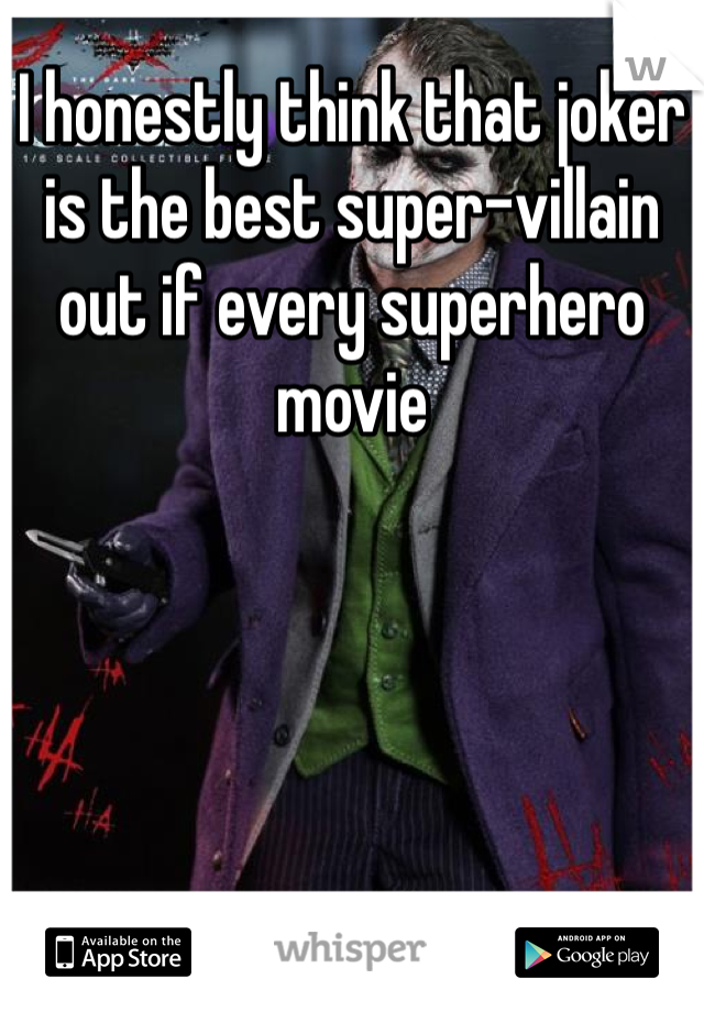 I honestly think that joker is the best super-villain out if every superhero movie