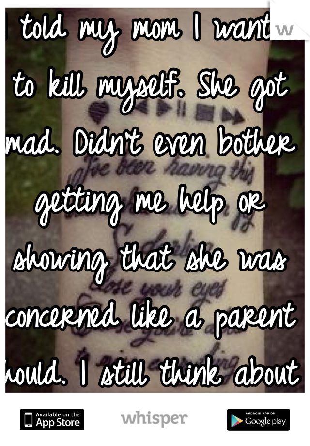 I told my mom I wanted to kill myself. She got mad. Didn't even bother getting me help or showing that she was concerned like a parent should. I still think about suicide.