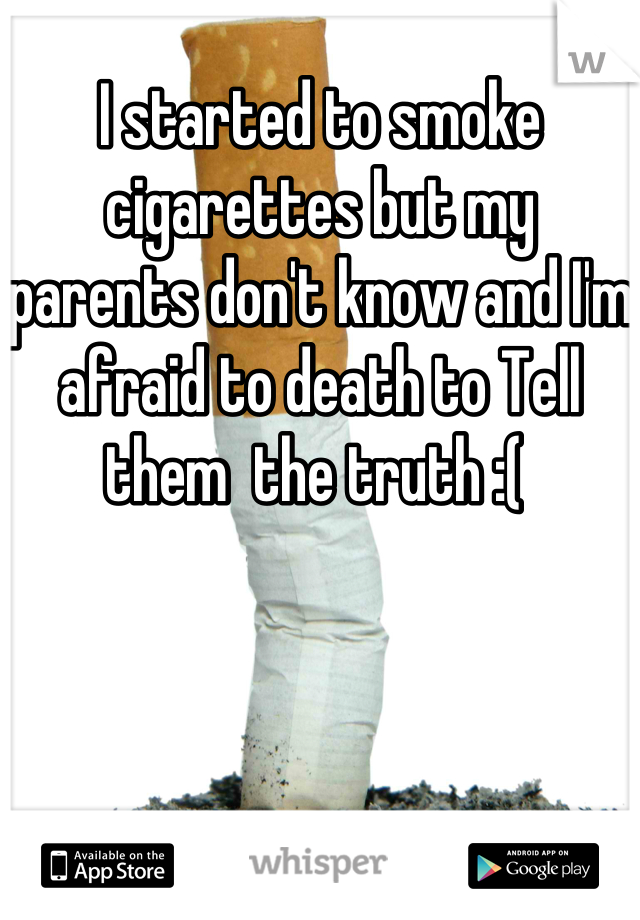 I started to smoke cigarettes but my parents don't know and I'm afraid to death to Tell them  the truth :(