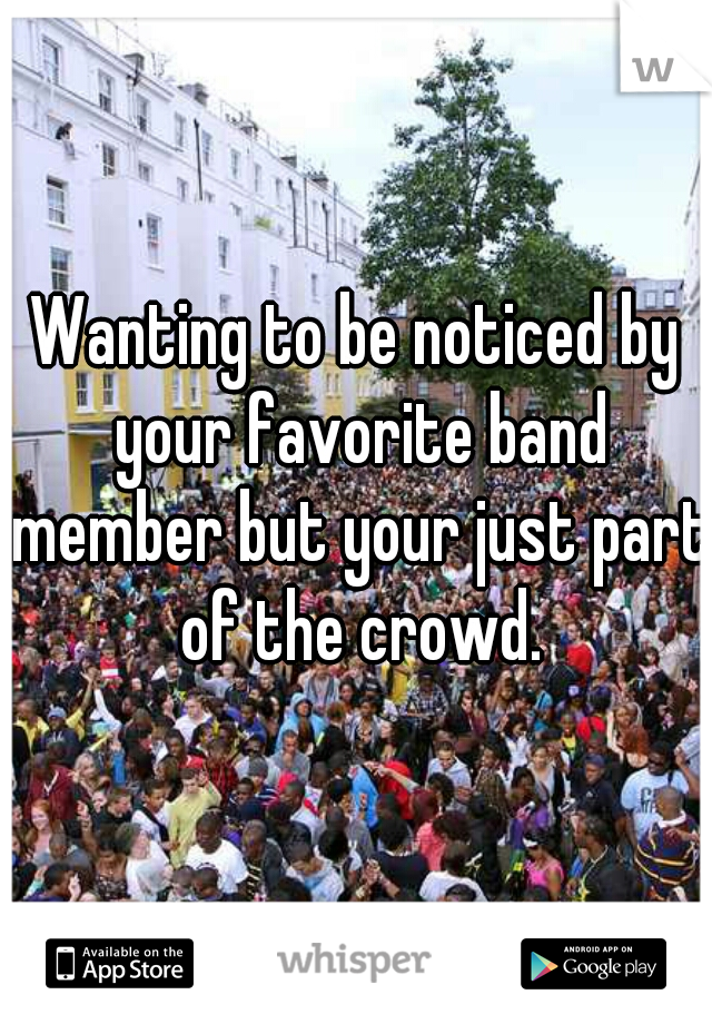 Wanting to be noticed by your favorite band member but your just part of the crowd.