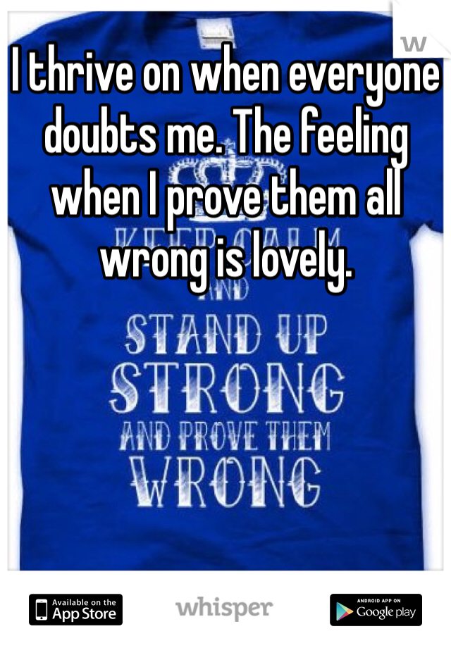 I thrive on when everyone doubts me. The feeling when I prove them all wrong is lovely.