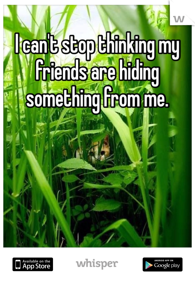 I can't stop thinking my friends are hiding something from me.