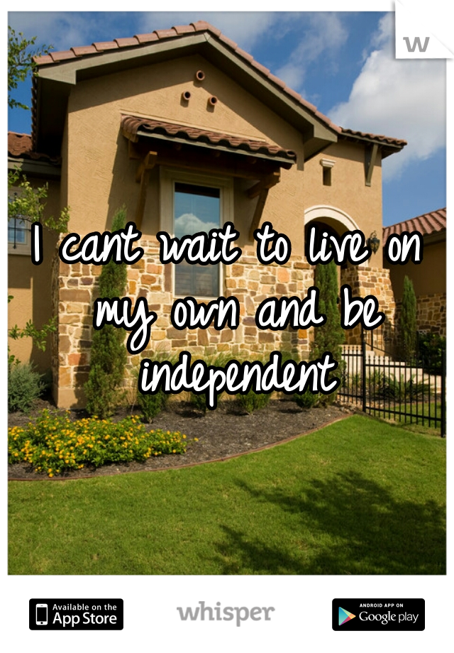 I cant wait to live on my own and be independent