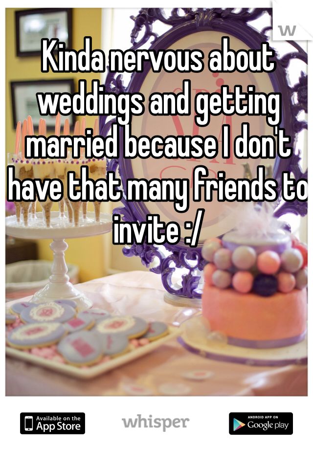Kinda nervous about weddings and getting married because I don't have that many friends to invite :/