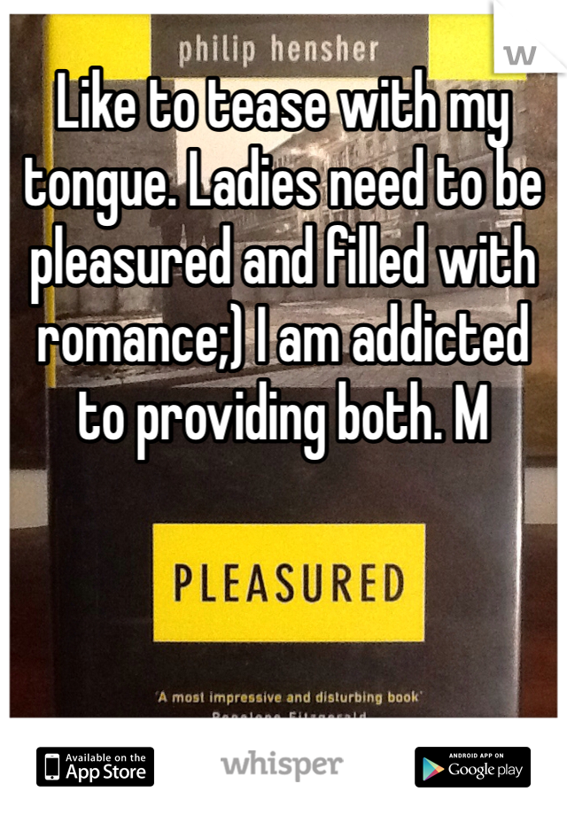 Like to tease with my tongue. Ladies need to be pleasured and filled with romance;) I am addicted to providing both. M