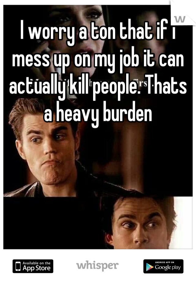 I worry a ton that if i mess up on my job it can actually kill people. Thats a heavy burden