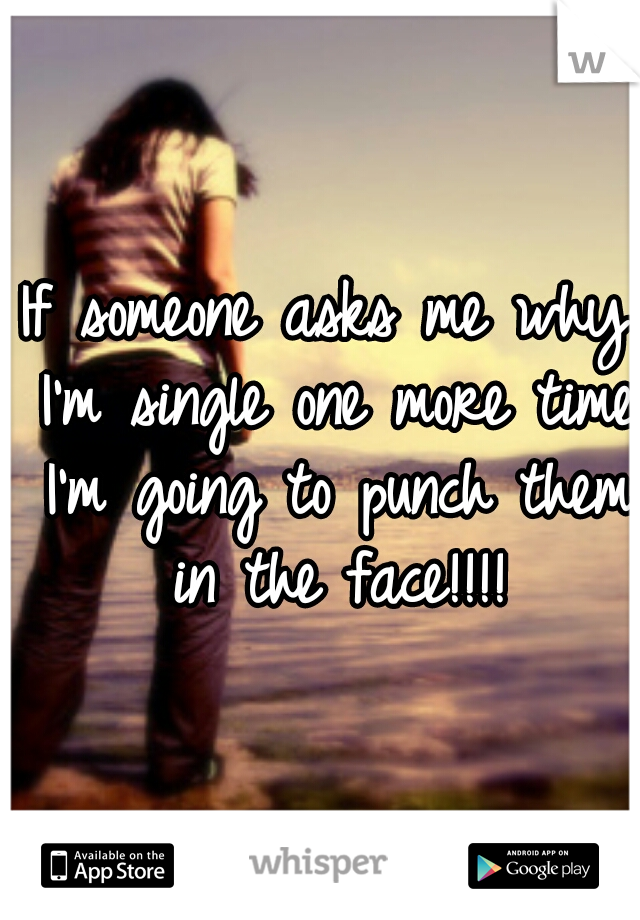 If someone asks me why I'm single one more time I'm going to punch them in the face!!!!