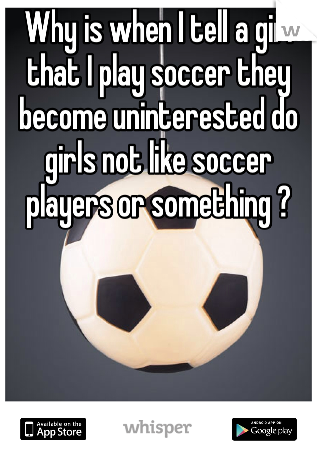Why is when I tell a girl that I play soccer they become uninterested do girls not like soccer players or something ?