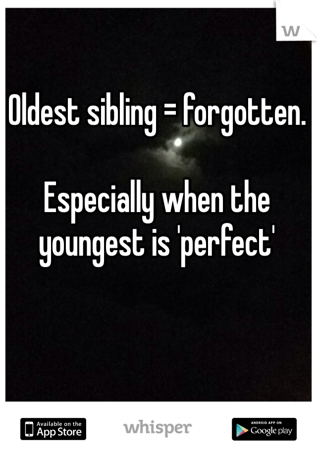 Oldest sibling = forgotten.   Especially when the youngest is 'perfect'