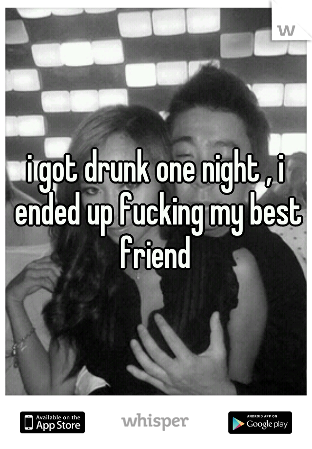 i got drunk one night , i ended up fucking my best friend