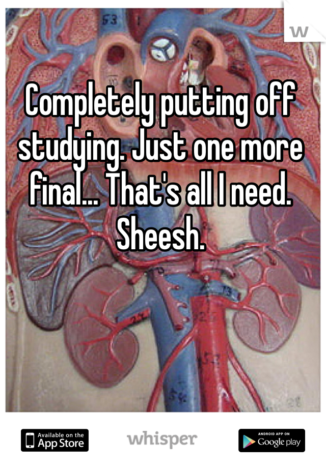 Completely putting off studying. Just one more final... That's all I need. Sheesh.