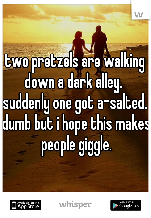 two pretzels are walking down a dark alley.   suddenly one got a-salted.  dumb but i hope this makes people giggle.
