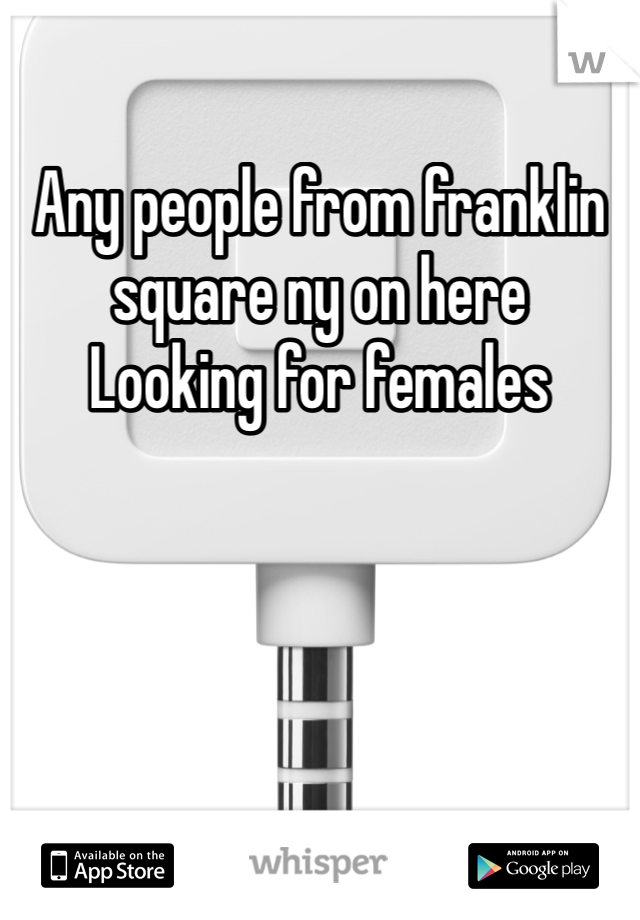 Any people from franklin square ny on here    Looking for females