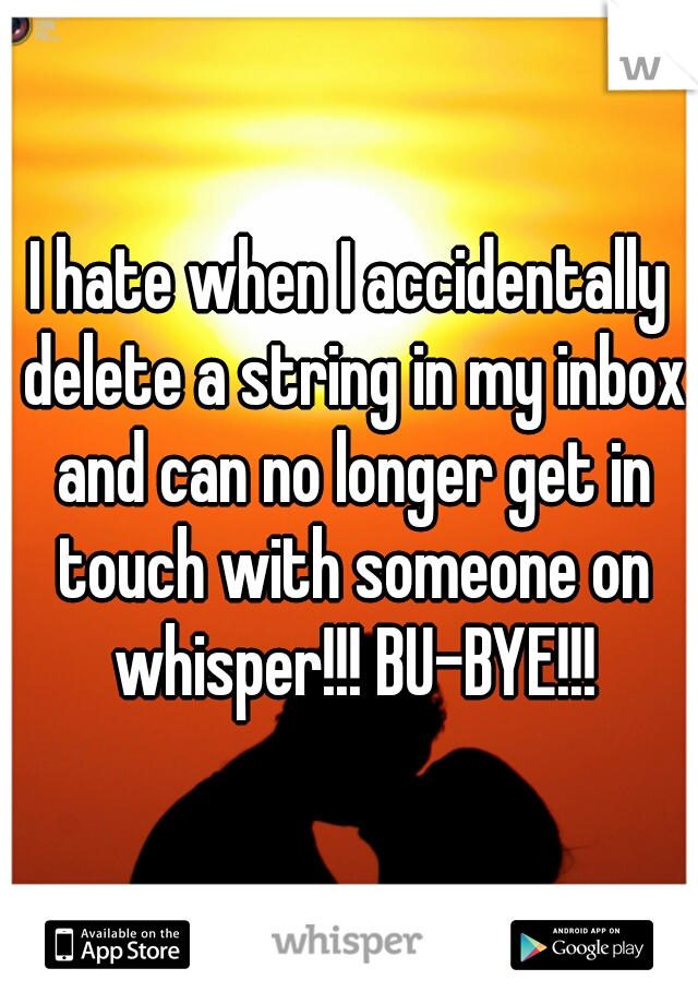 I hate when I accidentally delete a string in my inbox and can no longer get in touch with someone on whisper!!! BU-BYE!!!