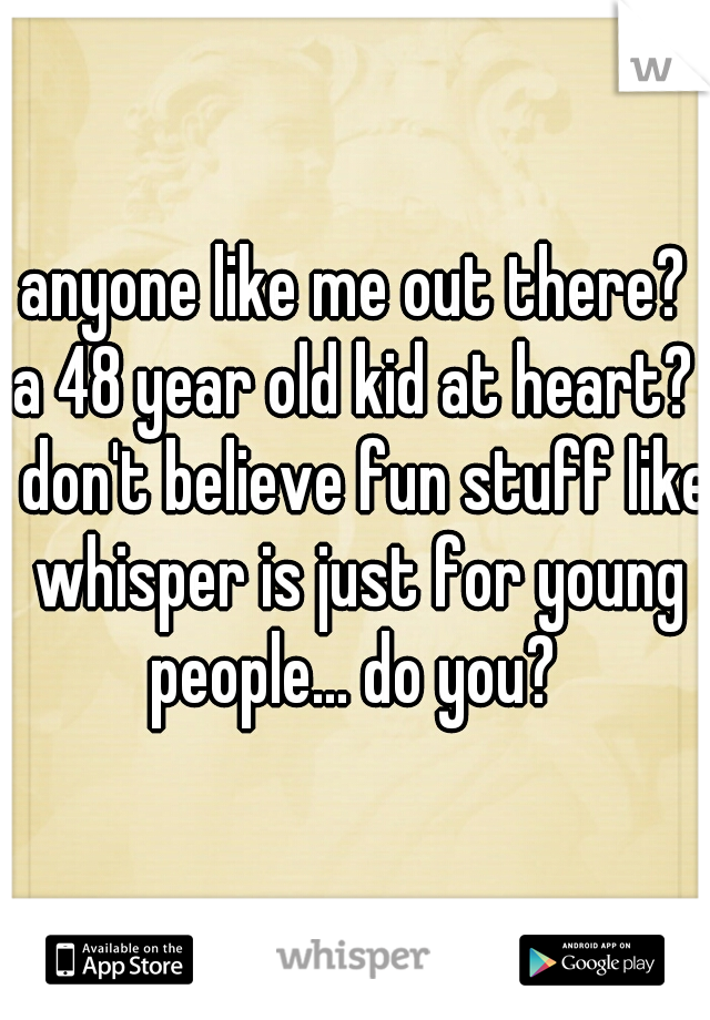 anyone like me out there? a 48 year old kid at heart? i don't believe fun stuff like whisper is just for young people... do you?
