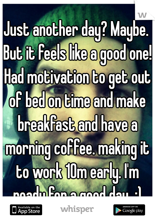 Just another day? Maybe. But it feels like a good one! Had motivation to get out of bed on time and make breakfast and have a morning coffee. making it to work 10m early. I'm ready for a good day  :)