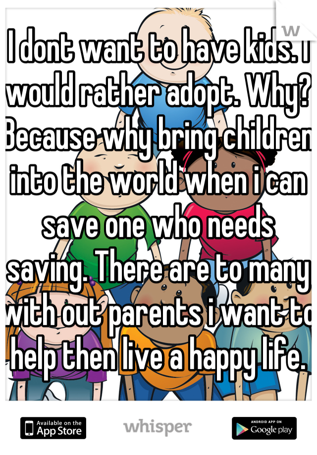 I dont want to have kids. I would rather adopt. Why? Because why bring children into the world when i can save one who needs saving. There are to many with out parents i want to help then live a happy life.