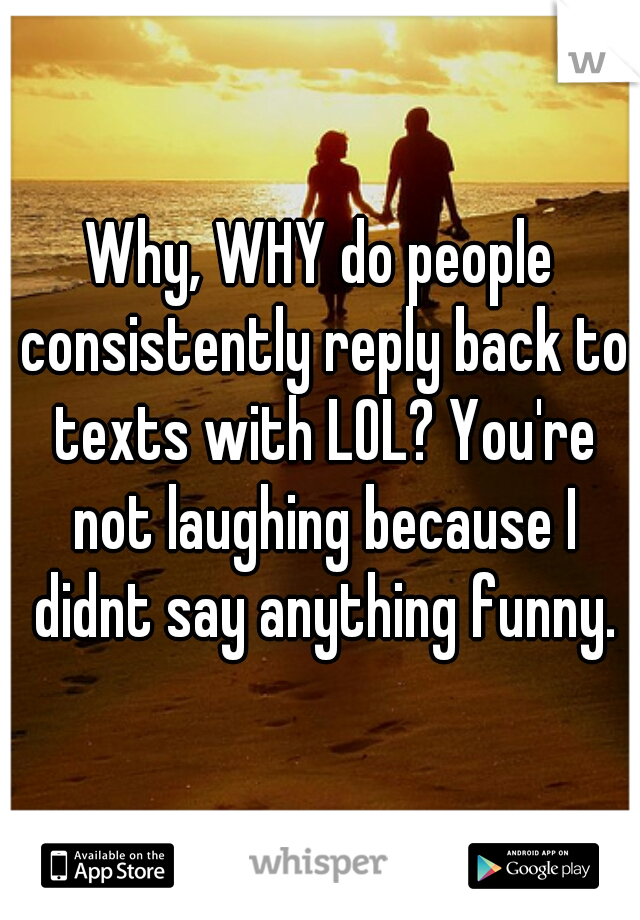 Why, WHY do people consistently reply back to texts with LOL? You're not laughing because I didnt say anything funny.