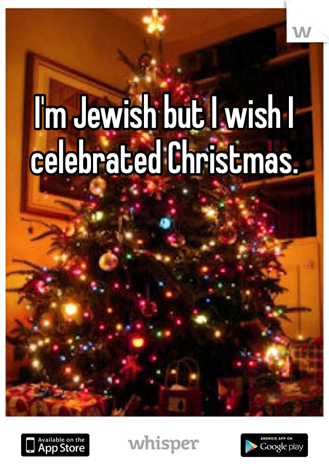 I'm Jewish but I wish I celebrated Christmas.