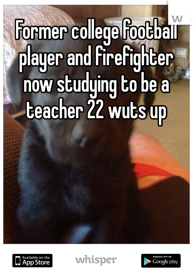 Former college football player and firefighter now studying to be a teacher 22 wuts up