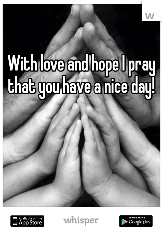 With love and hope I pray that you have a nice day!