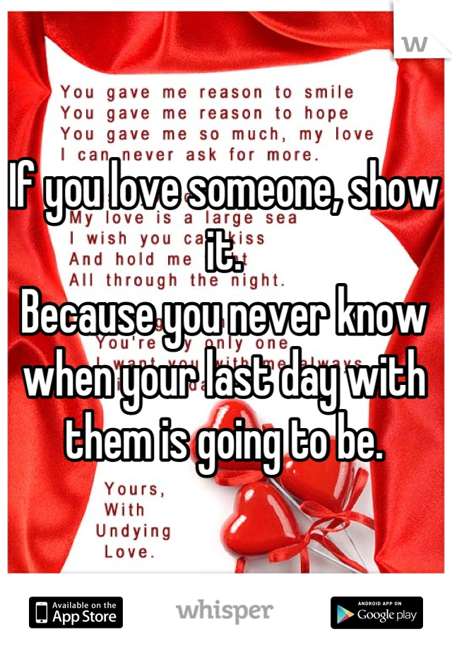 If you love someone, show it.  Because you never know when your last day with them is going to be.