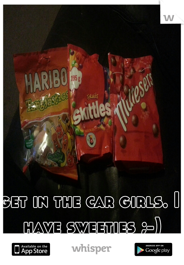 get in the car girls. I have sweeties ;-)