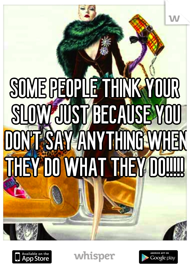SOME PEOPLE THINK YOUR SLOW JUST BECAUSE YOU DON'T SAY ANYTHING WHEN THEY DO WHAT THEY DO!!!!!