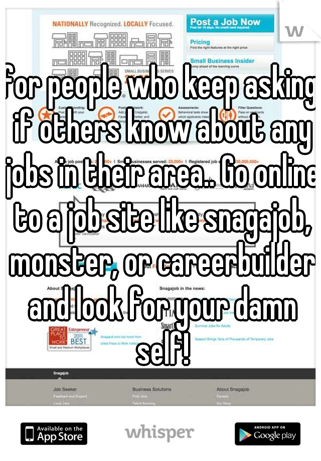 for people who keep asking if others know about any jobs in their area.. Go online to a job site like snagajob, monster, or careerbuilder and look for your damn self!