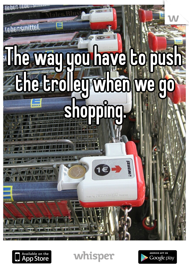 The way you have to push the trolley when we go shopping.