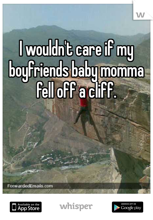 I wouldn't care if my boyfriends baby momma fell off a cliff.