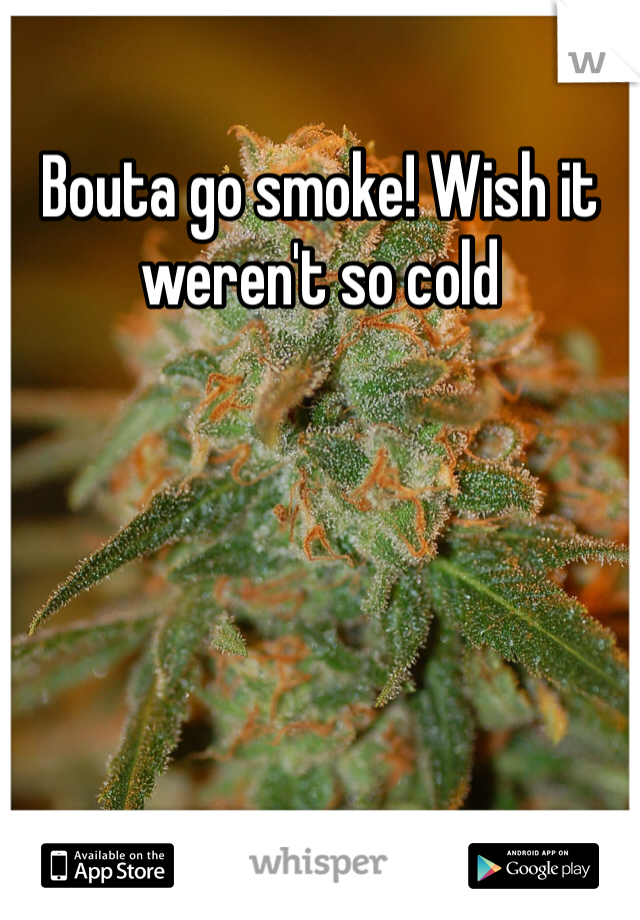 Bouta go smoke! Wish it weren't so cold
