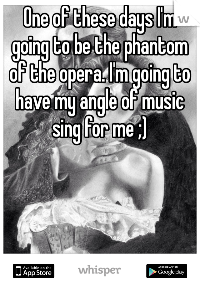 One of these days I'm going to be the phantom of the opera. I'm going to have my angle of music sing for me ;)