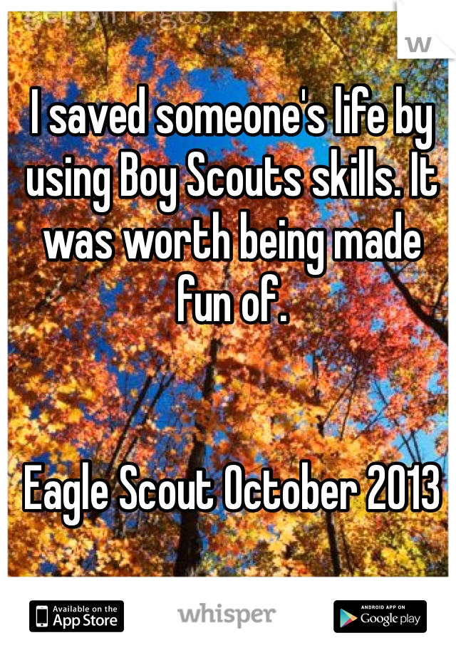 I saved someone's life by using Boy Scouts skills. It was worth being made fun of.   Eagle Scout October 2013