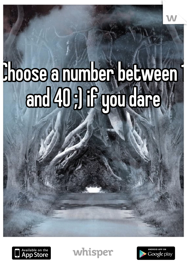 Choose a number between 1 and 40 ;) if you dare