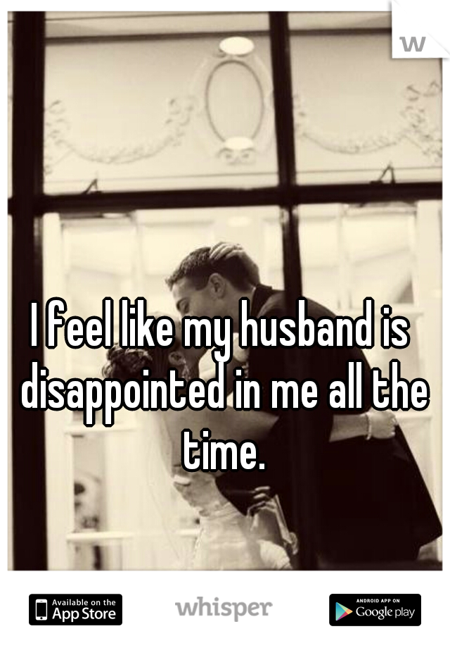 I feel like my husband is disappointed in me all the time.
