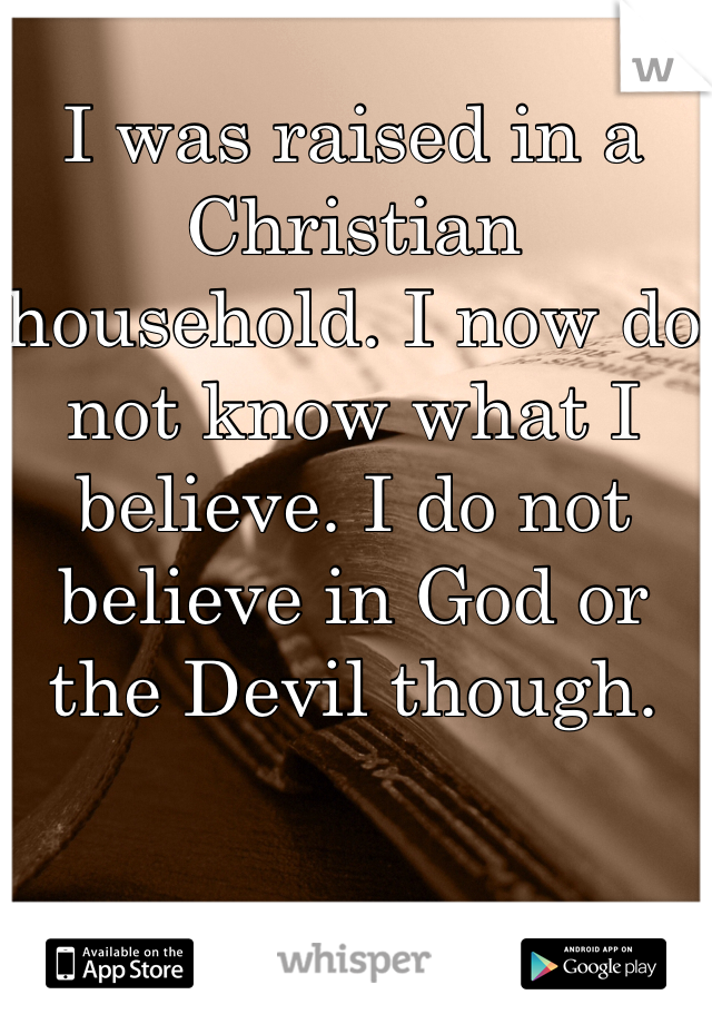 I was raised in a Christian household. I now do not know what I believe. I do not believe in God or the Devil though.