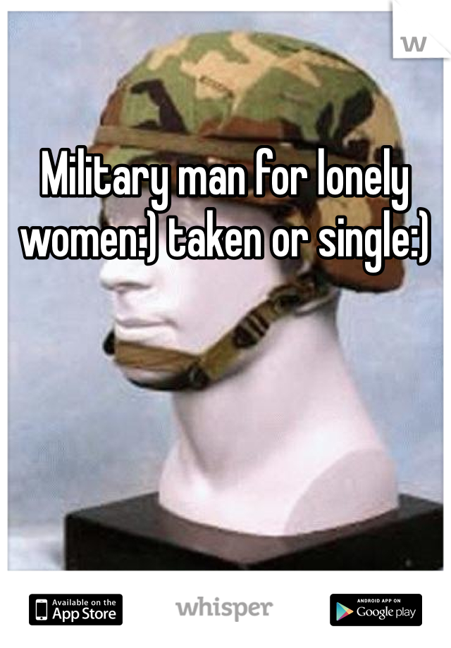 Military man for lonely women:) taken or single:)