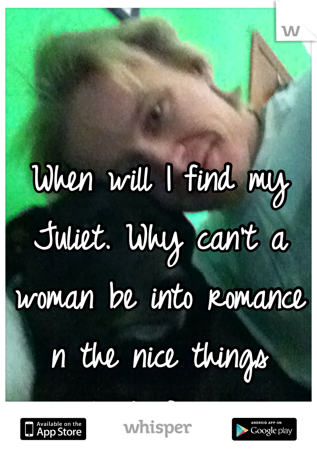 When will I find my Juliet. Why can't a woman be into romance n the nice things instead of swag?