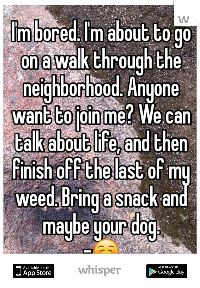 I'm bored. I'm about to go on a walk through the neighborhood. Anyone want to join me? We can talk about life, and then finish off the last of my weed. Bring a snack and maybe your dog.  -☺️