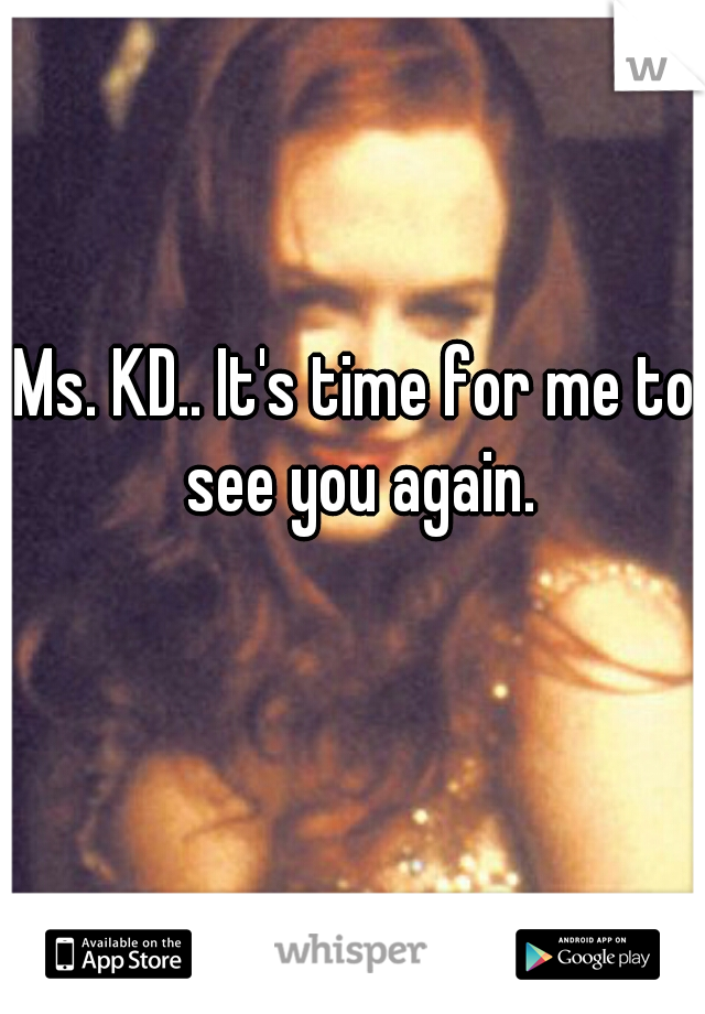 Ms. KD.. It's time for me to see you again.