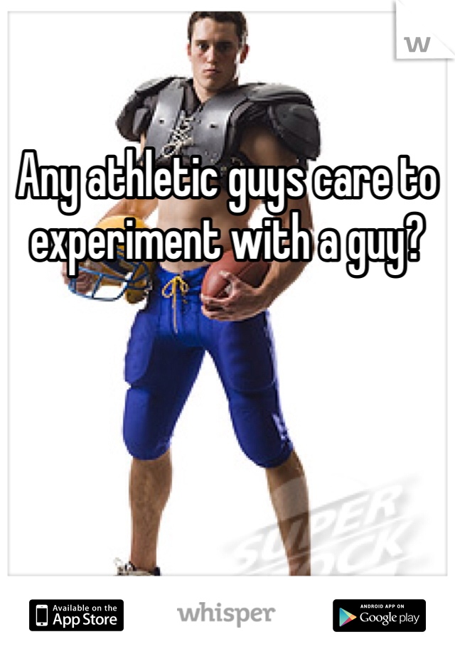 Any athletic guys care to experiment with a guy?
