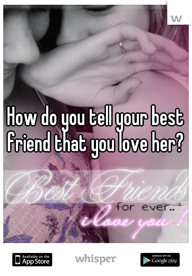 How do you tell your best friend that you love her?