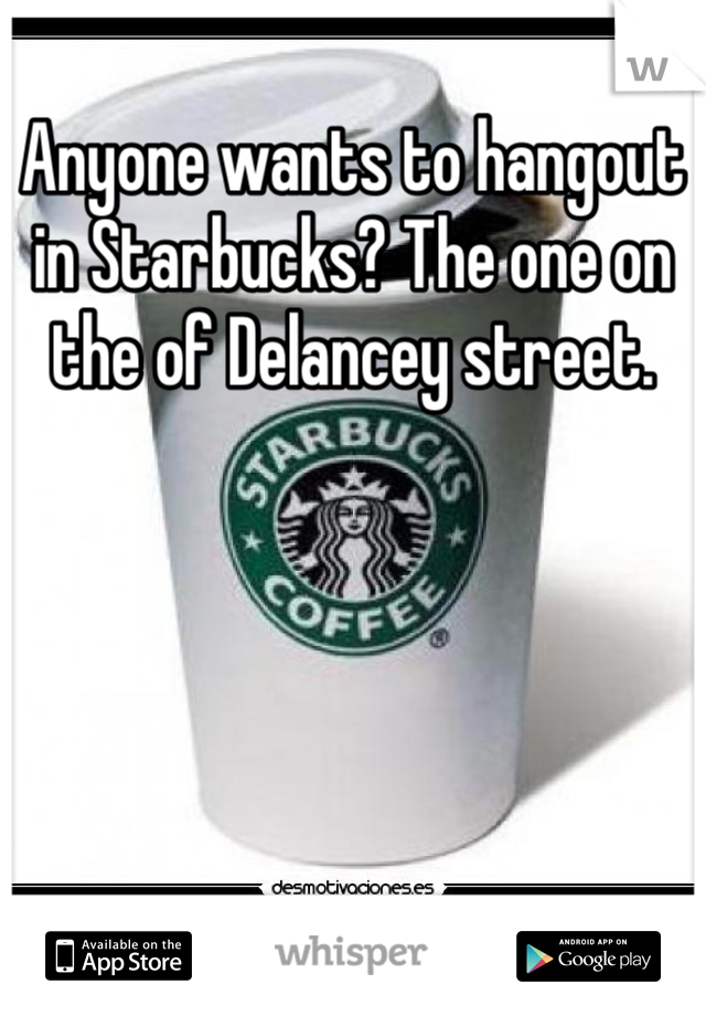 Anyone wants to hangout in Starbucks? The one on the of Delancey street.