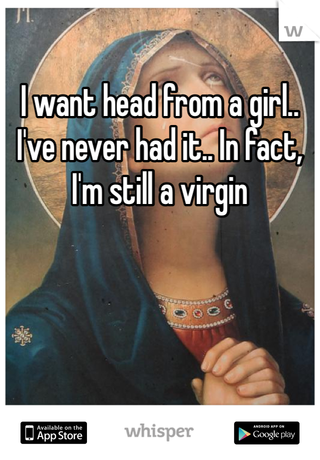 I want head from a girl.. I've never had it.. In fact, I'm still a virgin