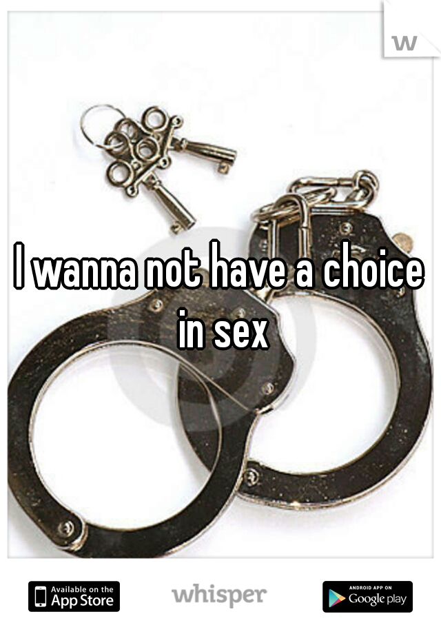 I wanna not have a choice in sex