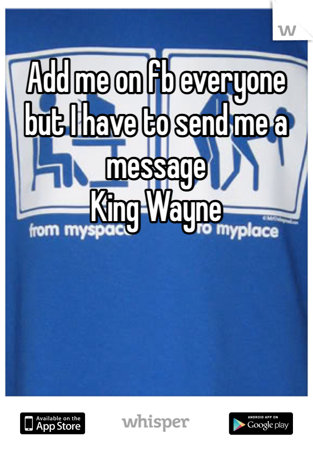 Add me on fb everyone but I have to send me a message  King Wayne
