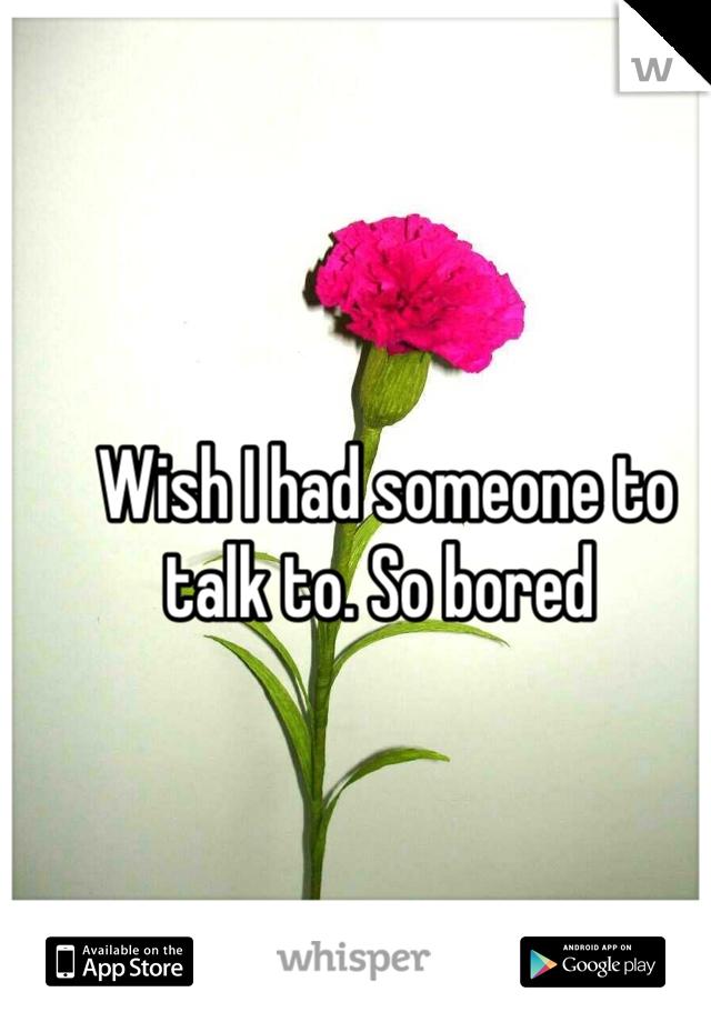 Wish I had someone to talk to. So bored