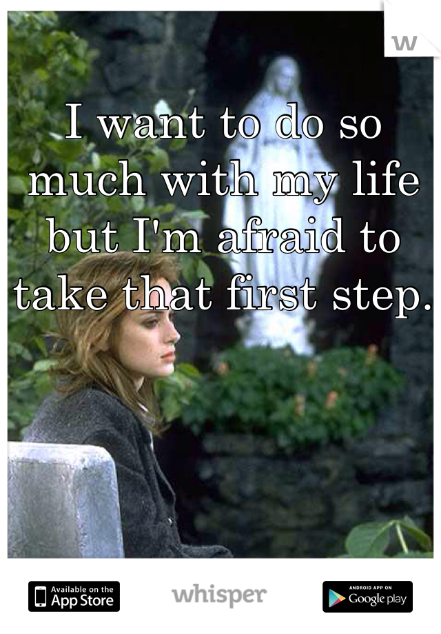 I want to do so much with my life but I'm afraid to take that first step.