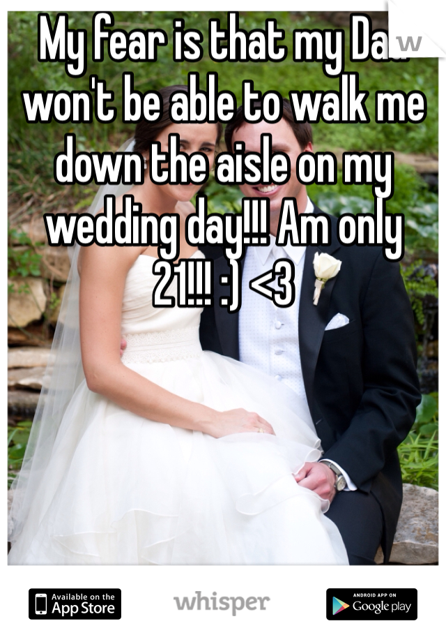 My fear is that my Dad won't be able to walk me down the aisle on my wedding day!!! Am only 21!!! :) <3